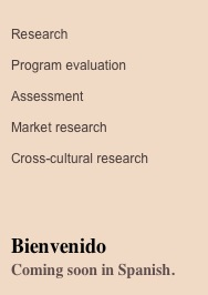 Research  Program evaluation  Assessment  Market research  Cross-cultural research     Bienvenido Coming soon in Spanish.
